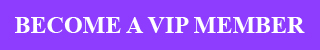 BECOME A VIP MEMBER TODAY!